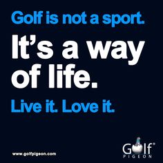 "Well said...""Golf, it's not a sport it's a way of life."" Live it love it"