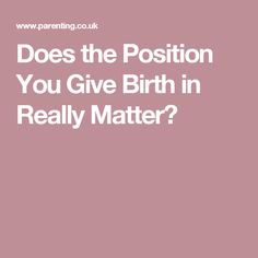 Does the Position You Give Birth in Really Matter?