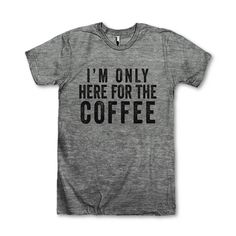 I'm Only Here For The Coffee by AwesomeBestFriendsTs on Etsy