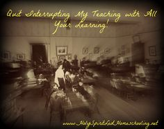 Quit Interrupting My Teaching With All Your Learning! #homeschool