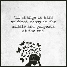 """All change is hard at first, messy in the midle and gorgeous at the end."""