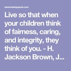 Live so that when your children think of fairness, caring, and integrity, they think of you. - H. Jackson Brown, Jr. - BrainyQuote