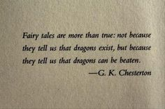 """Fairy tales are more than true: not because they tell us that dragons exist, but because they tell us that dragons can be beaten."" - G. K. Chesterton"