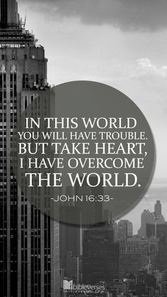 "Take Heart, He have overcome the world...http://ibibleverses.christianpost.com/?p=13079  ""I have told you these things, so that in me you may have peace. In this world you will have trouble. But take heart! I have overcome the world."" -John 16:33  #overcome #trouble #takeHeart"
