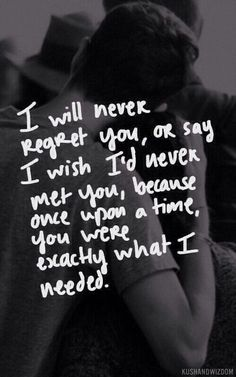 I will never regret you, or say I wish I never met you, because once upon a time you were exactly what I needed.