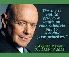 The key is not to prioritize what's on your schedule, but to schedule your priorities. --Stephen R. Covey.