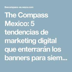 The Compass Mexico: 5 tendencias de marketing digital que enterrarán los banners para siempre