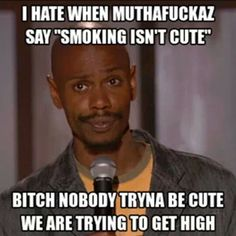 I Hate When Muthafuckaz Say ''Smoking Isn't Cute'' Bitch Nobody Tryna Be Cute, We Are Trying To Get High From: RedEyesOnline.net