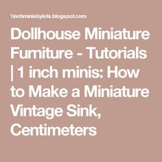 Dollhouse Miniature Furniture - Tutorials | 1 inch minis: How to Make a Miniature Vintage Sink, Centimeters