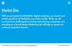 The fastest way to double your social engagement. / https://getstencil.com / 9 / Market Size / With an estimated 20,000,000+ digital marketers, our month over month growth is not limited by size of the market. While we will continue to be challenged by existing and entering competitors, our branding as a Social Media Marketing tool will help us narrow our customer acqusition funnels.