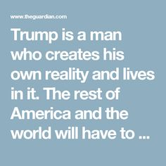 """Trump is a man who creates his own reality and lives in it. The rest of America and the world will have to decide whether it wants to join him there or convince him that his """"reality"""" is actually a fantasy and he needs to be disabused of it."""