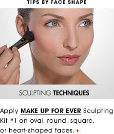 TIPS BY FACE SHAPE: Apply MAKE UP FOR EVER Sculpting Kit #1 on oval, round, square, or heart-shaped faces.