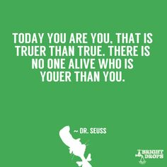 """""""Today you are you, that is truer than true. There is no one alive who is youer than you."""" ~ Dr. Seuss"""
