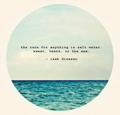'The cure for anything is salt water - sweat, tears or the sea' (Isak Dinesen)