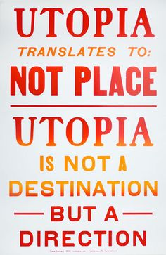 UTOPIA translates to: NOT PLACE  UTOPIA is not a destination but a DIRECTION