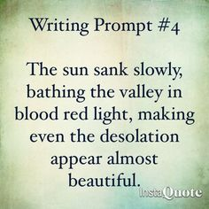 Writing Prompt -- Thesun sank slowly, bathing the valley in blood red light, making even the desolation appear almost beautiful. Writing Inspiration Prompts, Daily Writing Prompts, Creative Writing Prompts, Writing Challenge, Book Writing Tips, Story Prompts, Writing Quotes, Writing Help, Writing Ideas