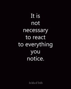 it is not necessary to react to everything you notice