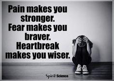 Pain makes you stronger. Fear makes you braver. Heartbreak makes you wiser.