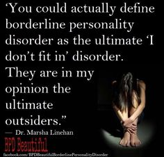 """You could actually define borderline personality disorder as the ultimate """"I don't fit in"""" disorder. They are the ultimate outsiders."""