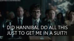Me: Yes babe, he did. Hannibal: And this worth every effort that I had to do. (smile like chesire, and look hungry to Will, actually imaging him taking the Will's suit off...)
