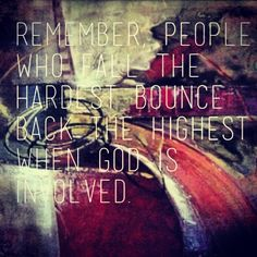 Remember, people who fall the hardest bounce back the highest when God is involved.