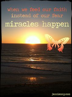 ♥ when we feed our faith instead of our fear, miracles happen ♥