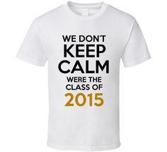 We Dont Keep Calm Were The Class Of 2015 Graduates Class School T Shirt