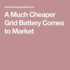 A Much Cheaper Grid Battery Comes to Market