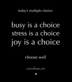 Today's multiple choice. Busy is a choice. Stress is a choice. Joy is a choice. Choose well. <3