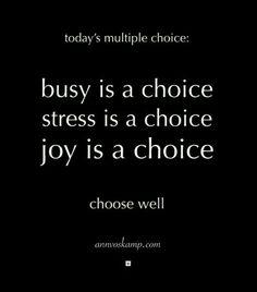 Today's multiple choice. Busy is a choice. Stress is a choice. Joy is a choice. Choose well. <3