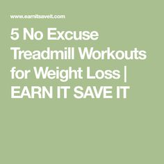 5 No Excuse Treadmill Workouts for Weight Loss | EARN IT SAVE IT
