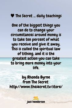 One of the biggest things you can do to change your circumstances around money is to take ten percent of what you receive and give it away. This is called the spiritual law of tithing, and it is the greatest action you can take to bring more money into your life.  by Rhonda Byrne