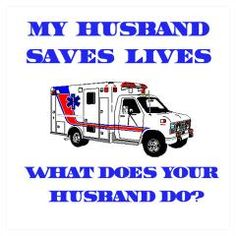 My Husband Saves Lives...What Does Your Husband Do?  I Love My EMT ~ I am an EMT Wife and Proud of Him!