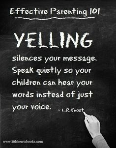 Parenting-Yelling: Yelling silences your message. speak Quietly so your children can hear your words instead of just your voice.