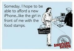 Someday, I hope to be able to afford a new iPhone... like the girl in front of me with the food stamps.