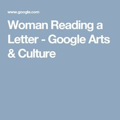 Woman Reading a Letter - Google Arts & Culture