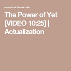 The Power of Yet [VIDEO 10:25] | Actualization