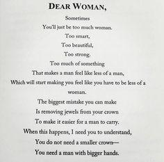 Sevgili kadın, Bazen Fazlasıyla kadın olacaksın Çok akıllı Çok güzel Çok güçlü Bir şey hep çok. Bu da birilerini hep daha az erkek hissettirecek O zaman da seni daha az kadın gibi hissetirmeye başlayacaklar. Yapacağın en büyük hata tacındaki mücevherleri sökmek olur. Bu da erkek için taşımasını daha da kolaylaştırır. Bu olduğunda bilmeni isterim ki ihtiyacın olan şey daha küçük bir taç değil, Daha büyük elleri olan bir erkek. (Cara Delevingne)