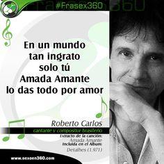 """""""En un mundo tan ingrato, solo tú Amada Amante lo das todo por amor"""" Roberto Carlos, cantante y compositor brasileño, Extracto de la canción: Amada Amante Incluida en el Álbum: Detalhes (1.971)"""