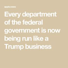 Every department of the federal government is now being run like a Trump business
