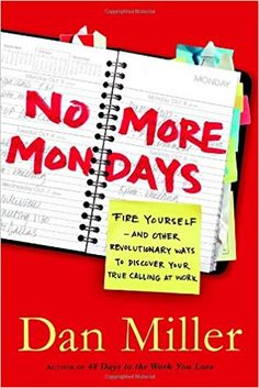 No More Mondays: Fire Yourself--And Other Revolutionary Ways to Discover Your True Calling at Work: Amazon.co.uk: Dan Miller: 9781400073863: Books