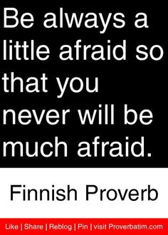 Be always a little afraid so that you never will be much afraid. - Finnish Proverb #proverbs #quotes