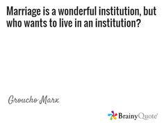 Marriage is a wonderful institution, but who wants to live in an institution? / Groucho Marx
