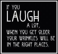 laugh a whole lot ... Look what happens. Thank god!!
