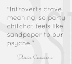 """""""Introverts crave meaning, so party chitchat feels like sandpaper to our psyche."""" Diane Cameron {Ashia: I test as extrovert now, but I was introvert in the past. Intj And Infj, Isfj, Introvert Problems, Infj Personality, Little Bit, Thing 1, It Goes On, That Way, Spirituality"""
