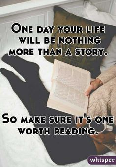 """""""One day your life will be nothing more than a story. So make sure it's one worth reading. """""""