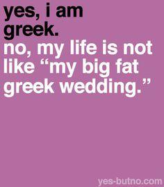 "@Nick Leonard ... Yes, I'm Greek. Hell yeah, of course my life is like ""my big fat greek wedding"" :-D"