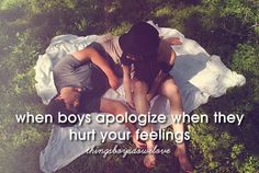 When boys apologize when they hurt your feelings.