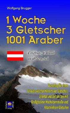 1 Woche, 3 Gletscher, 1001 Araber: Erlebnis Urlaub in Österreich Vorschlag f. e. Urlaub zw. Hintertuxer Gletscher, Zillertal + Zell am See. ...
