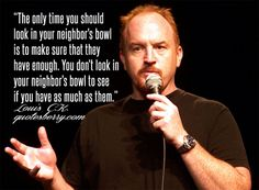 """The only time you should look in your neighbor's bowl is to make sure that they have enough. You don't look in your neighbor's bowl to see if you have as much as them."" ― Louis C.K."